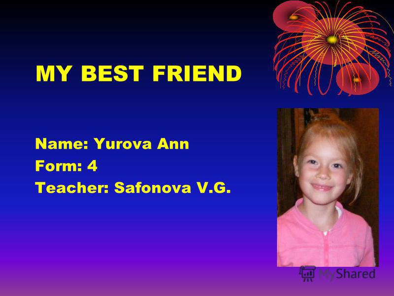 MY BEST FRIEND Name: Yurova Ann Form: 4 Teacher: Safonova V.G.