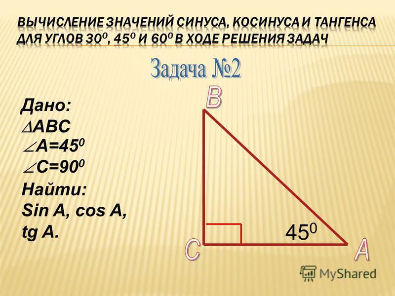 Дано: АВС А=45 0 С=90 0 Найти: Sin A, cos A, tg A. 45 0