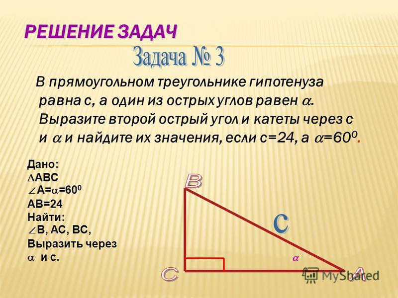 РЕШЕНИЕ ЗАДАЧ В прямоугольном треугольнике гипотенуза равна с, а один из острых углов равен. Выразите второй острый угол и катеты через с и и найдите их значения, если с=24, а =60 0. Дано: АВС А= =60 0 AВ=24 Найти: В, АС, ВС, Выразить через и с.
