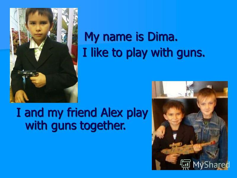 My name is Dima. My name is Dima. I like to play with guns. I like to play with guns. I and my friend Alex play with guns together.