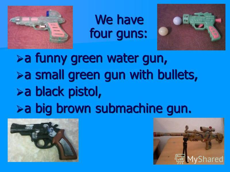 We have four guns: We have four guns: a funny green water gun, a funny green water gun, a small green gun with bullets, a small green gun with bullets, a black pistol, a black pistol, a big brown submachine gun. a big brown submachine gun.