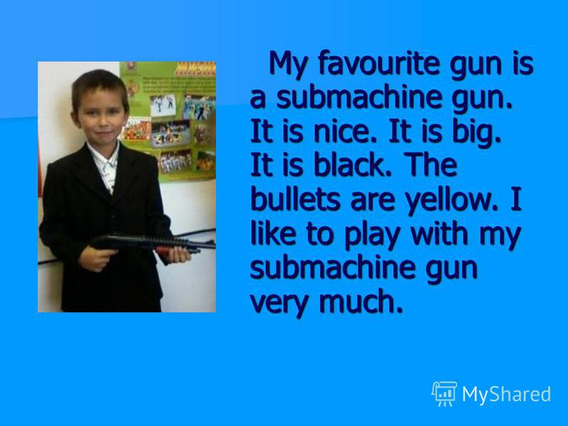 My favourite gun is a submachine gun. It is nice. It is big. It is black. The bullets are yellow. I like to play with my submachine gun very much. My favourite gun is a submachine gun. It is nice. It is big. It is black. The bullets are yellow. I lik