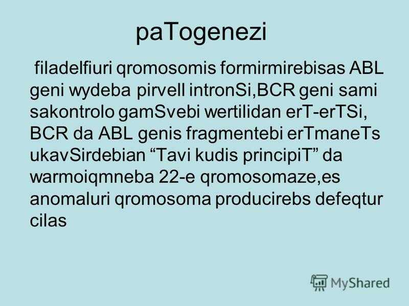 paTogenezi filadelfiuri qromosomis formirmirebisas ABL geni wydeba pirvell intronSi,BCR geni sami sakontrolo gamSvebi wertilidan erT-erTSi, BCR da ABL genis fragmentebi erTmaneTs ukavSirdebian Tavi kudis principiT da warmoiqmneba 22-e qromosomaze,es