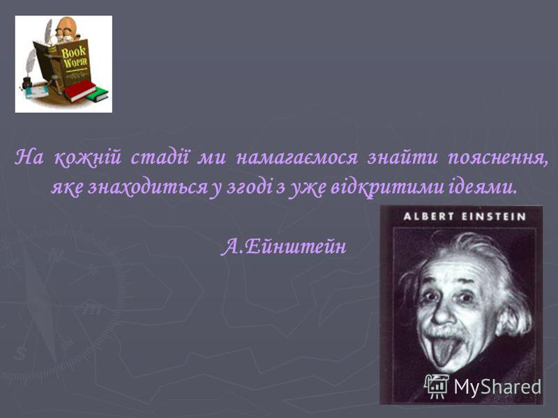 На кожній стадії ми намагаємося знайти пояснення, яке знаходиться у згоді з уже відкритими ідеями. А.Ейнштейн