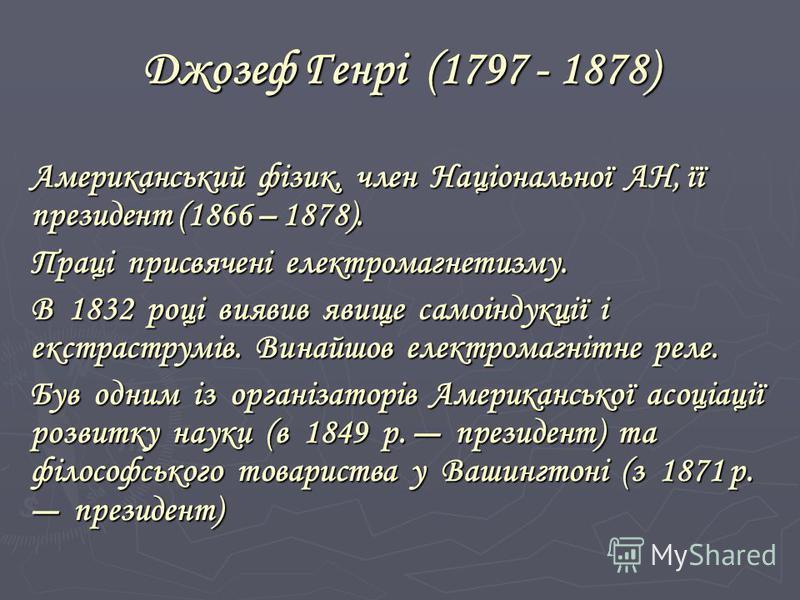 Джозеф Генрі (1797 - 1878) Американський фізик, член Національної АН, її президент (1866 – 1878). Праці присвячені електромагнетизму. В 1832 році виявив явище самоіндукції і екстраструмів. Винайшов електромагнітне реле. Був одним із організаторів Аме