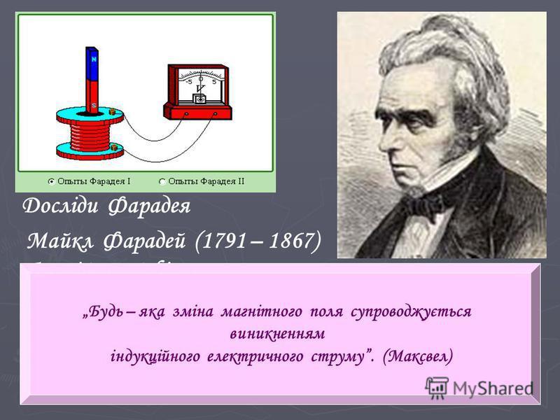 Досліди Фарадея Майкл Фарадей (1791 – 1867) Англійський фізик, член Лондонського королівського товариства. Дослідження в галузі електрики, магнетизму, магнітооптики, електрохімії. В 1831 р. відкрив явище електромагнітної індукції. Будь – яка зміна ма