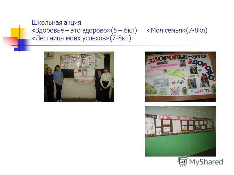 Школьная акция «Здоровье – это здорово»(5 – 6 кл) «Моя семья»(7-8 кл) «Лестница моих успехов»(7-8 кл)