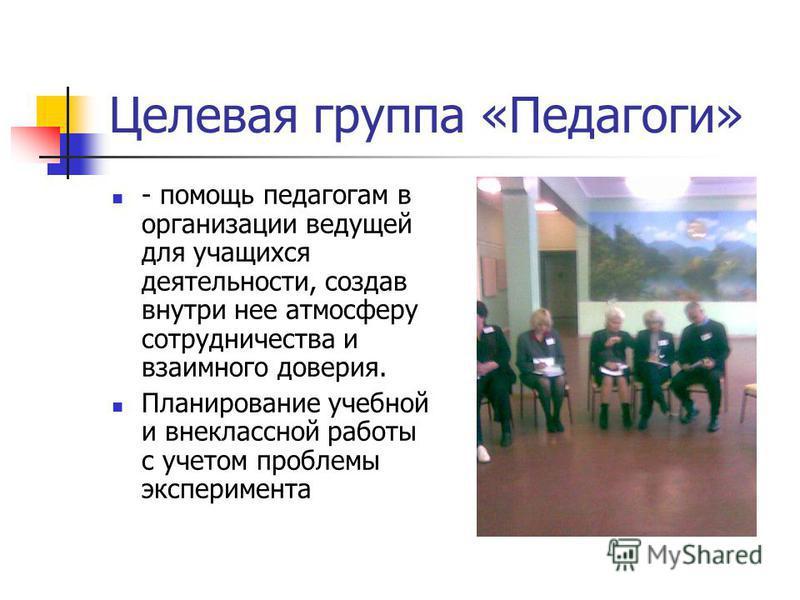 Целевая группа «Педагоги» - помощь педагогам в организации ведущей для учащихся деятельности, создав внутри нее атмосферу сотрудничества и взаимного доверия. Планирование учебной и внеклассной работы с учетом проблемы эксперимента