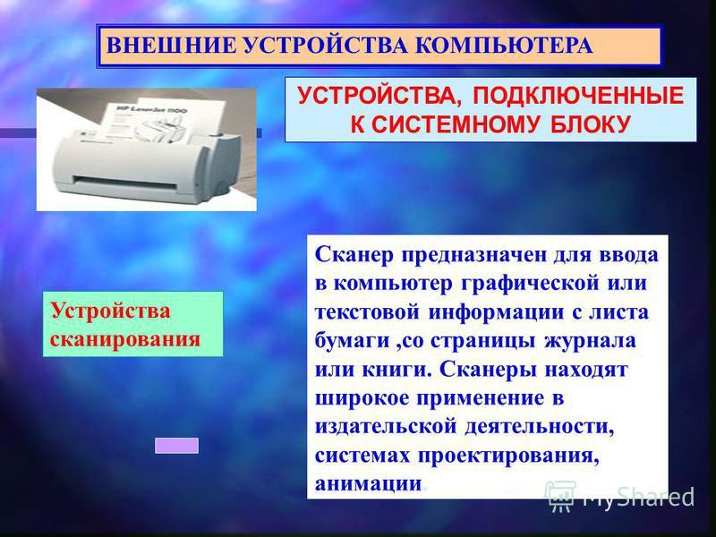 УСТРОЙСТВА, ПОДКЛЮЧЕННЫЕ К СИСТЕМНОМУ БЛОКУ ВНЕШНИЕ УСТРОЙСТВА КОМПЬЮТЕРА Устройства сканирования Сканер предназначен для ввода в компьютер графической или текстовой информации с листа бумаги,со страницы журнала или книги. Сканеры находят широкое при