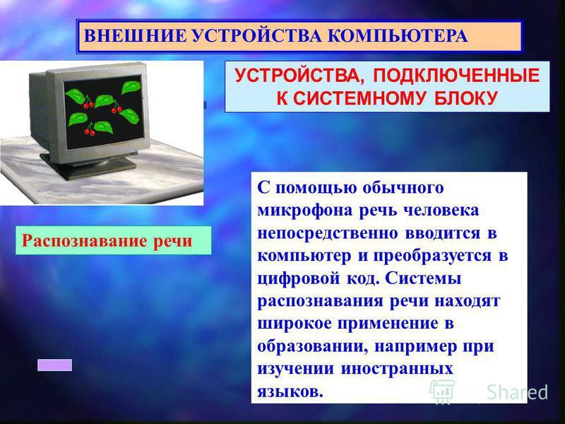 УСТРОЙСТВА, ПОДКЛЮЧЕННЫЕ К СИСТЕМНОМУ БЛОКУ ВНЕШНИЕ УСТРОЙСТВА КОМПЬЮТЕРА Распознавание речи С помощью обычного микрофона речь человека непосредственно вводится в компьютер и преобразуется в цифровой код. Системы распознавания речи находят широкое пр