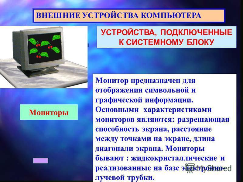 УСТРОЙСТВА, ПОДКЛЮЧЕННЫЕ К СИСТЕМНОМУ БЛОКУ ВНЕШНИЕ УСТРОЙСТВА КОМПЬЮТЕРА Мониторы Монитор предназначен для отображения символьной и графической информации. Основными характеристиками мониторов являются: разрешающая способность экрана, расстояние меж