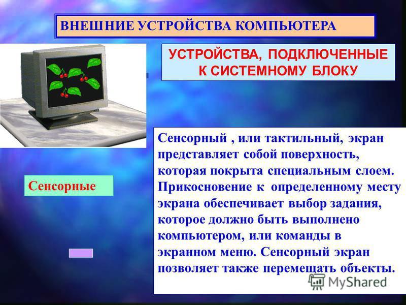 УСТРОЙСТВА, ПОДКЛЮЧЕННЫЕ К СИСТЕМНОМУ БЛОКУ ВНЕШНИЕ УСТРОЙСТВА КОМПЬЮТЕРА Сенсорные Сенсорный, или тактильный, экран представляет собой поверхность, которая покрыта специальным слоем. Прикосновение к определенному месту экрана обеспечивает выбор зада