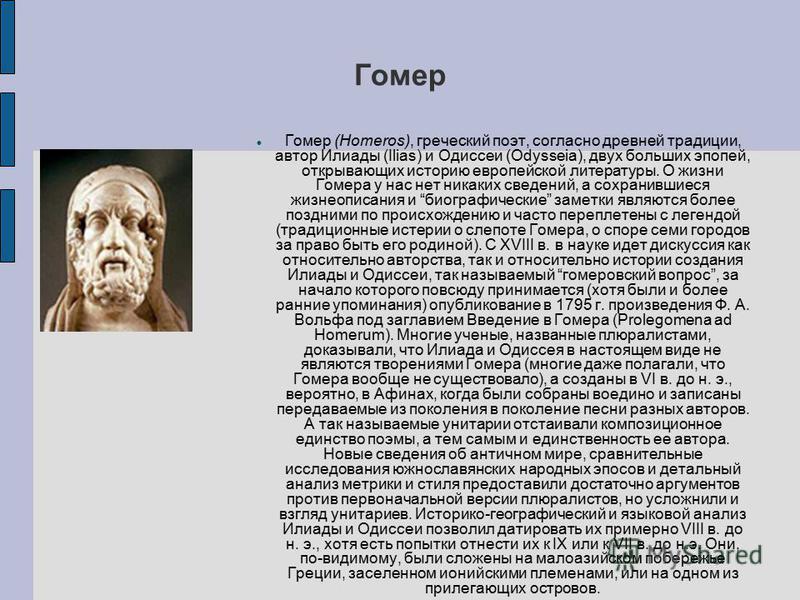 Гомер Гомер (Homeros), греческий поэт, согласно древней традиции, автор Илиады (Ilias) и Одиссеи (Odysseia), двух больших эпопей, открывающих историю европейской литературы. О жизни Гомера у нас нет никаких сведений, а сохранившиеся жизнеописания и б