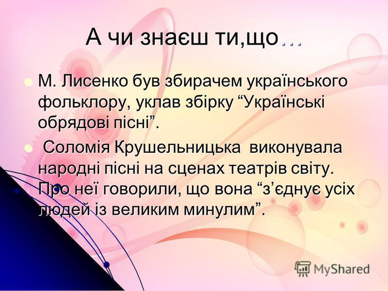 А чи знаєш ти,що… М. Лисенко був збирачем українського фольклору, уклав збірку Українські обрядові пісні. М. Лисенко був збирачем українського фольклору, уклав збірку Українські обрядові пісні. Соломія Крушельницька виконувала народні пісні на сценах