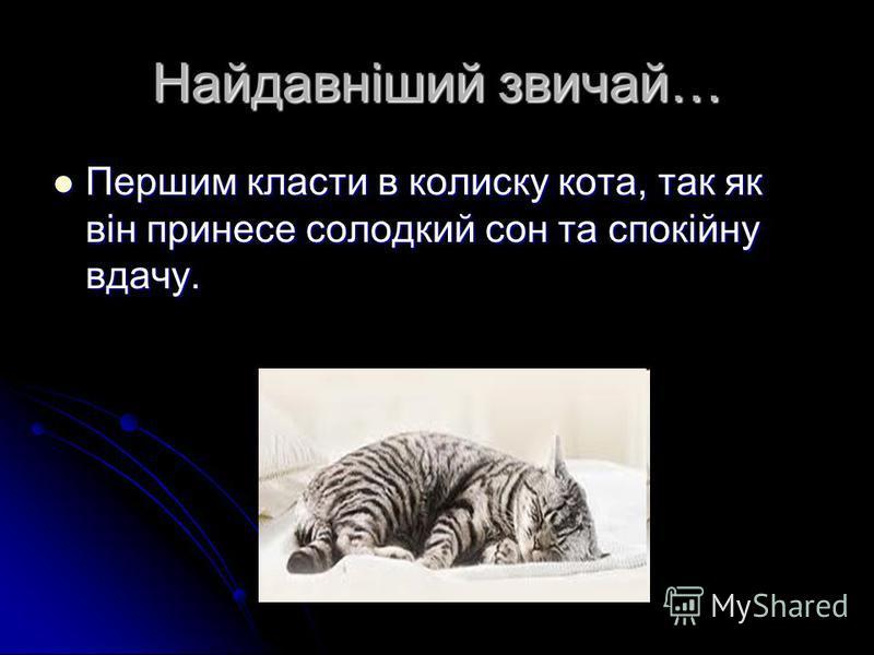 Найдавніший звичай… Першим класти в колиску кота, так як він принесе солодкий сон та спокійну вдачу. Першим класти в колиску кота, так як він принесе солодкий сон та спокійну вдачу.