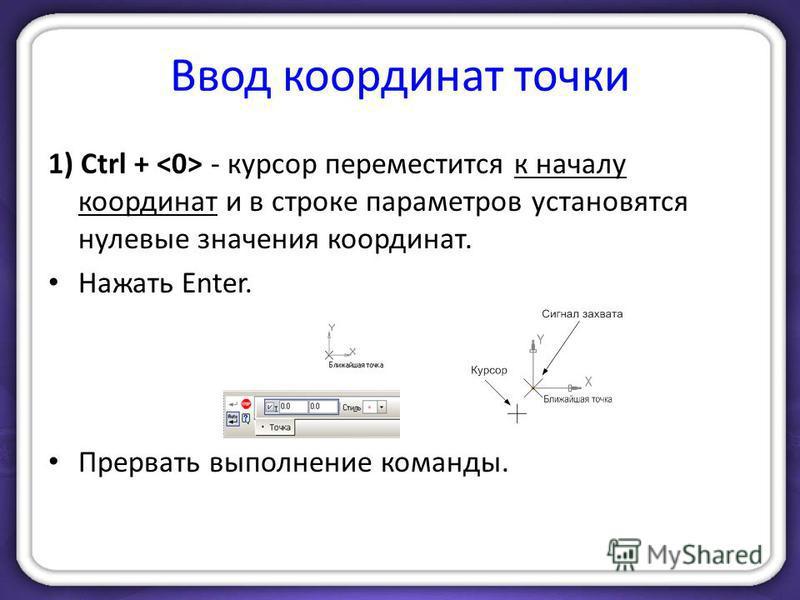 Ввод координат точки 1) Ctrl + - курсор переместится к началу координат и в строке параметров установятся нулевые значения координат. Нажать Enter. Прервать выполнение команды.