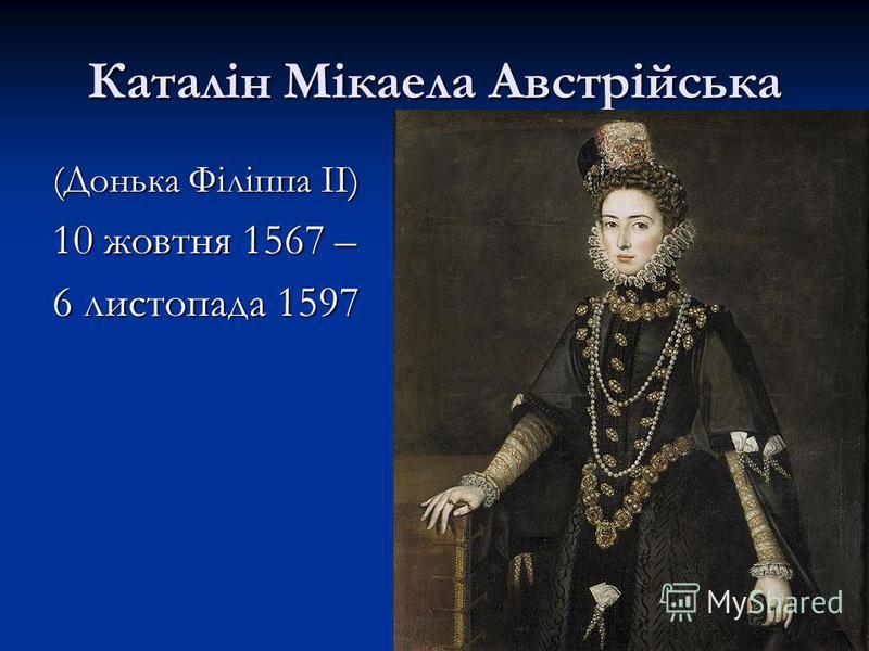 Каталін Мікаела Австрійська (Донька Філіппа II) 10 жовтня 1567 – 6 листопада 1597