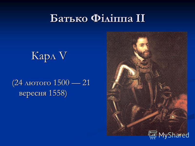 Батько Філіппа ІІ Карл V (24 лютого 1500 21 вересня 1558)