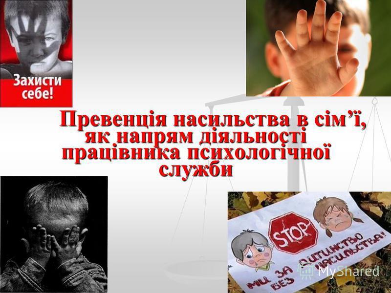 Превенція насильства в сімї, як напрям діяльності працівника психологічної служби Превенція насильства в сімї, як напрям діяльності працівника психологічної служби