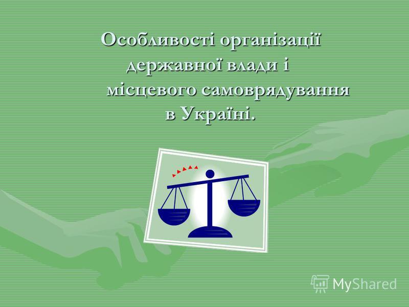 Особливості організації державної влади і місцевого самоврядування в Україні. Особливості організації державної влади і місцевого самоврядування в Україні.