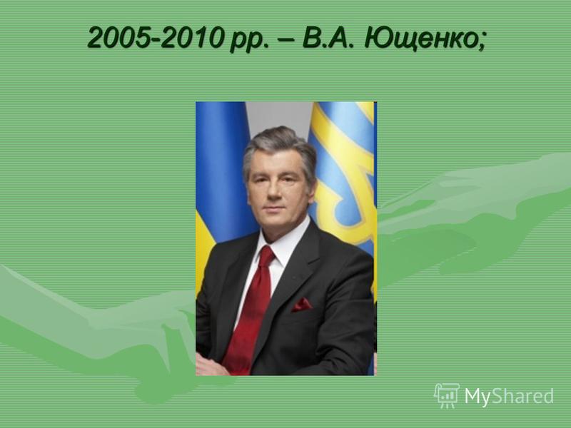 2005-2010 рр. – В.А. Ющенко;