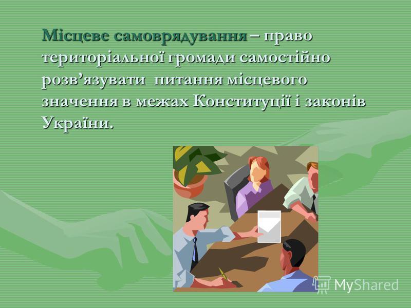 Місцеве самоврядування – право територіальної громади самостійно розвязувати питання місцевого значення в межах Конституції і законів України.