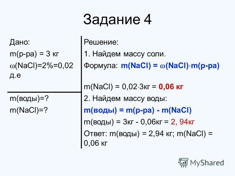Задание 4 Дано:Решение: m(р-ра) = 3 кг 1. Найдем массу соли. (NaCl)=2%=0,02 д.е Формула: m(NaCl) = (NaCl) m(р-ра) m(NaCl) = 0,02 3 кг = 0,06 кг m(воды)=?2. Найдем массу воды: m(NaCl)=?m(воды) = m(р-ра) - m(NaCl) m(воды) = 3 кг - 0,06 кг = 2, 94 кг От