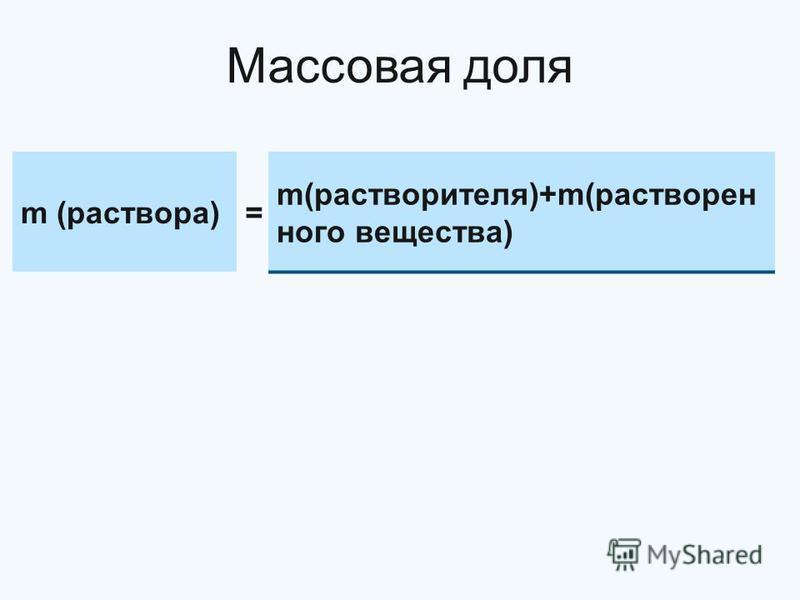 Массовая доля m (раствора)= m(растворителя)+m(растворенного вещества)