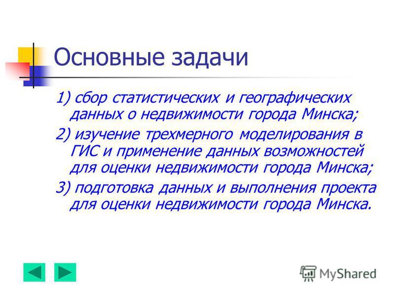 Основные задачи 1) сбор статистических и географических данных о недвижимости города Минска; 2) изучение трехмерного моделирования в ГИС и применение данных возможностей для оценки недвижимости города Минска; 3) подготовка данных и выполнения проекта