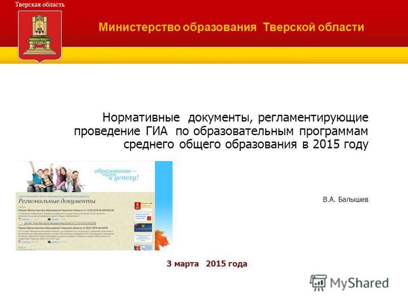 Нормативные документы, регламентирующие проведение ГИА по образовательным программам среднего общего образования в 2015 году В.А. Балышев 3 марта 2015 года Министерство образования Тверской области