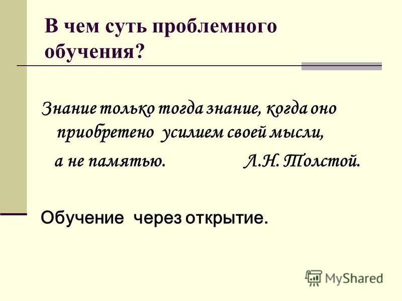 В чем суть проблемного обучения? Знание только тогда знание, когда оно приобретено усилием своей мысли, а не памятью. Л.Н. Толстой. Обучение через открытие.