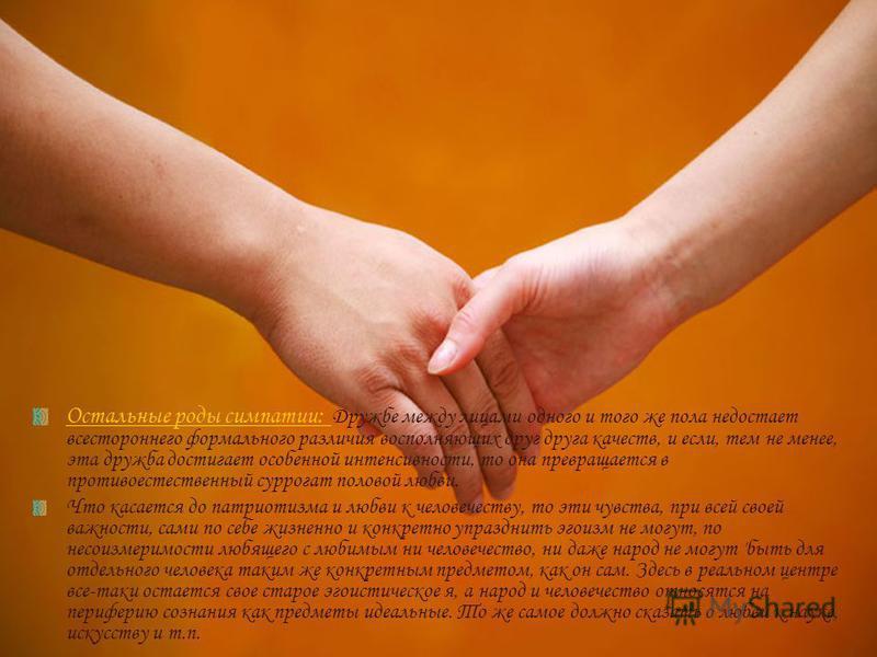 Остальные роды симпатии: Дружбе между лицами одного и того же пола недостает всестороннего формального различия восполняющих друг друга качеств, и если, тем не менее, эта дружба достигает особенной интенсивности, то она превращается в противоестестве