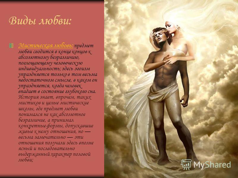Виды любви: Мистическая любовь: предмет любви сводится в конце концов к абсолютному безразличию, поглощающему человеческую индивидуальность; здесь эгоизм упраздняется только в том весьма недостаточном смысле, в каком он упраздняется, когда человек вп