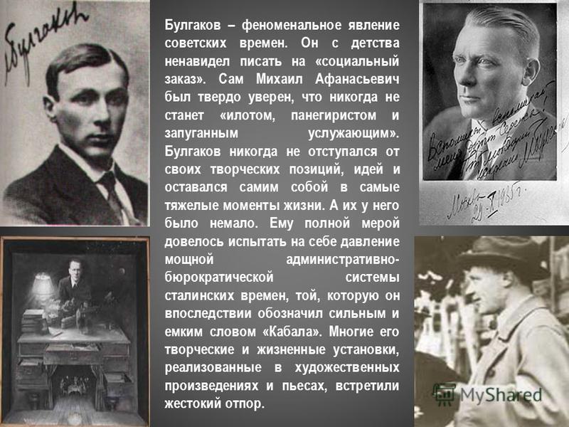 Булгаков – феноменальное явление советских времен. Он с детства ненавидел писать на «социальный заказ». Сам Михаил Афанасьевич был твердо уверен, что никогда не станет «илотом, панегиристом и запуганным услужающим». Булгаков никогда не отступался от