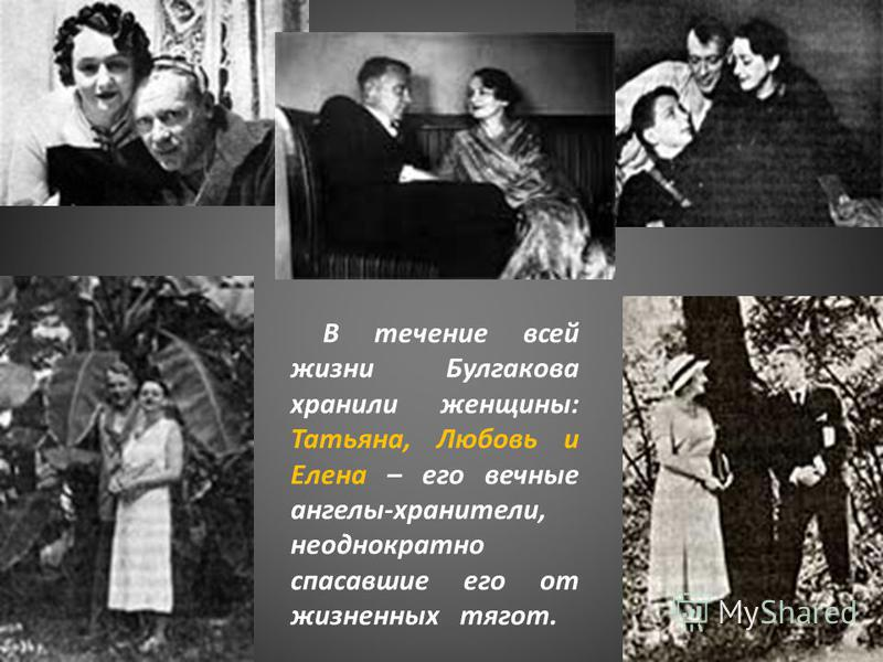 В течение всей жизни Булгакова хранили женщины: Татьяна, Любовь и Елена – его вечные ангелы-хранители, неоднократно спасавшие его от жизненных тягот.