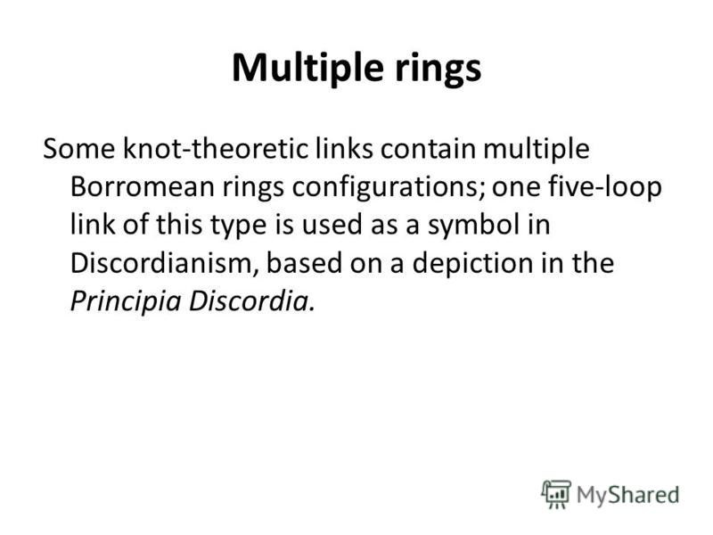 Multiple rings Some knot-theoretic links contain multiple Borromean rings configurations; one five-loop link of this type is used as a symbol in Discordianism, based on a depiction in the Principia Discordia.