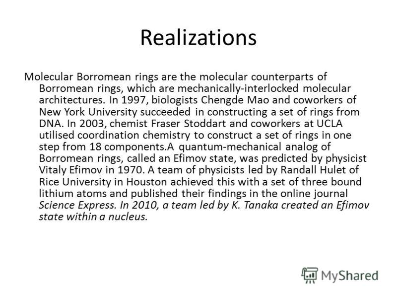 Realizations Molecular Borromean rings are the molecular counterparts of Borromean rings, which are mechanically-interlocked molecular architectures. In 1997, biologists Chengde Mao and coworkers of New York University succeeded in constructing a set