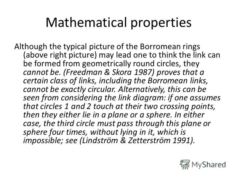 Mathematical properties Although the typical picture of the Borromean rings (above right picture) may lead one to think the link can be formed from geometrically round circles, they cannot be. (Freedman & Skora 1987) proves that a certain class of li
