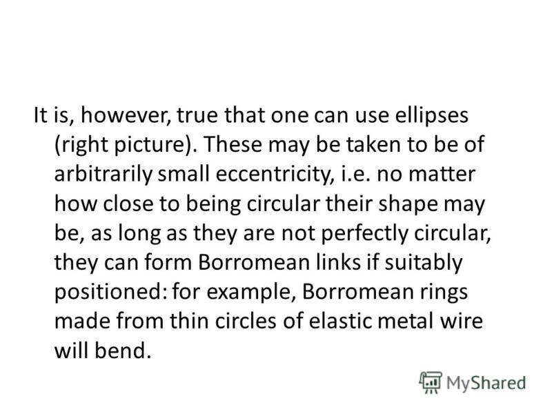 It is, however, true that one can use ellipses (right picture). These may be taken to be of arbitrarily small eccentricity, i.e. no matter how close to being circular their shape may be, as long as they are not perfectly circular, they can form Borro