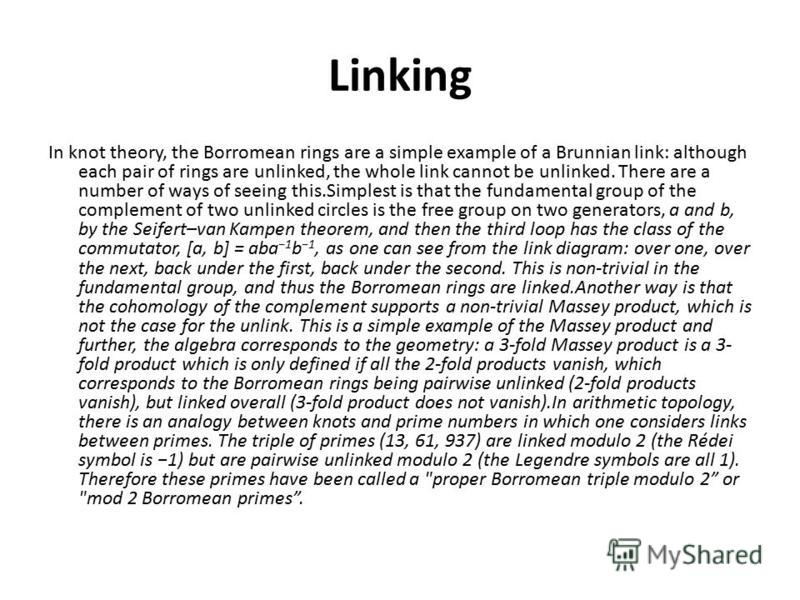 Linking In knot theory, the Borromean rings are a simple example of a Brunnian link: although each pair of rings are unlinked, the whole link cannot be unlinked. There are a number of ways of seeing this.Simplest is that the fundamental group of the