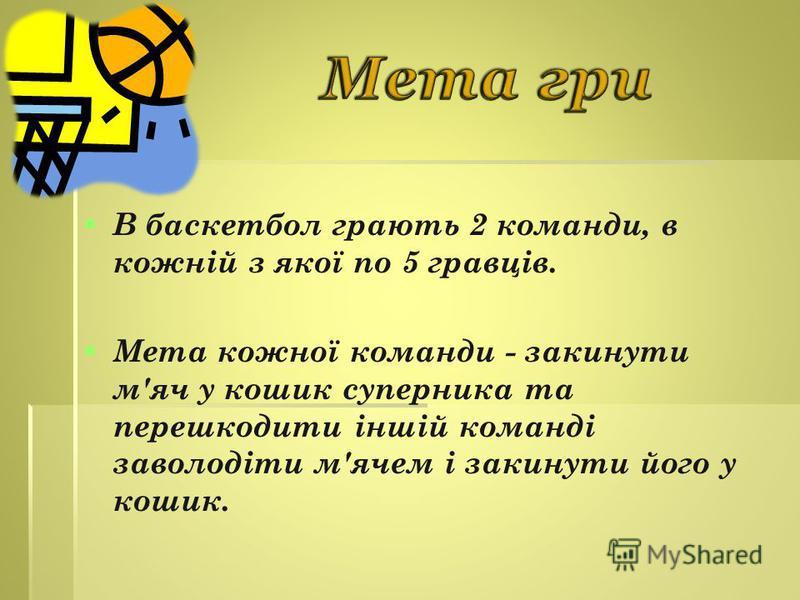В баскетбол грають 2 команди, в кожній з якої по 5 гравців. Мета кожної команди - закинути м'яч у кошик суперника та перешкодити іншій команді заволодіти м'ячем і закинути його у кошик.