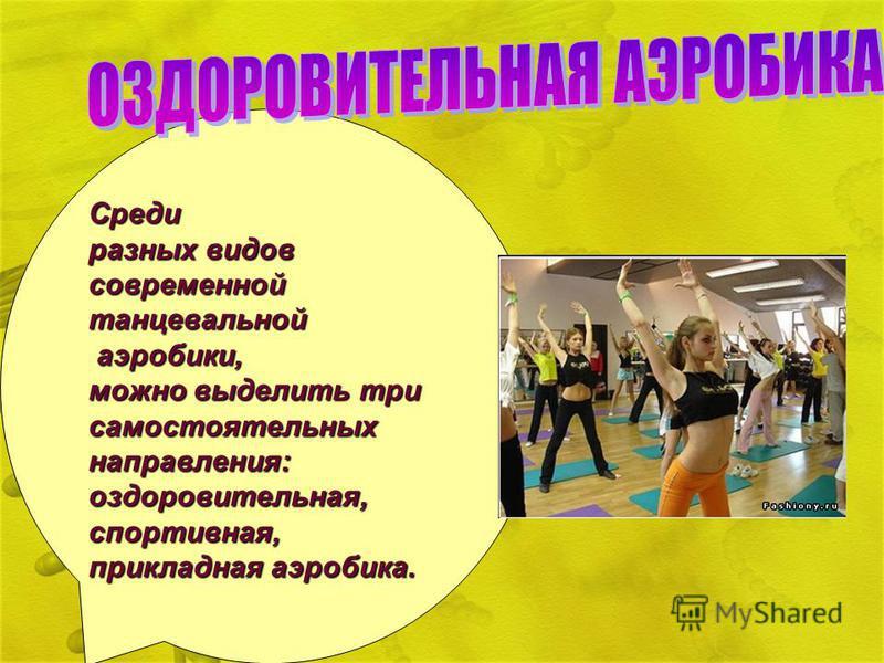 Среди разных видов современной танцевальной аэробики, аэробики, можно выделить три самостоятельных направления: оздоровительная, спортивная, прикладная аэробика.