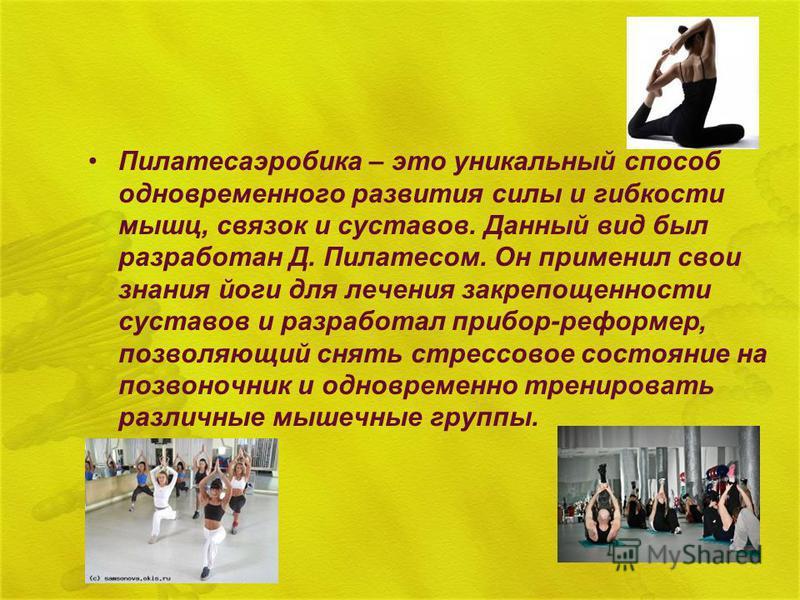 Пилатесаэробика – это уникальный способ одновременного развития силы и гибкости мышц, связок и суставов. Данный вид был разработан Д. Пилатесом. Он применил свои знания йоги для лечения закрепощенности суставов и разработал прибор-реформе, позволяющи