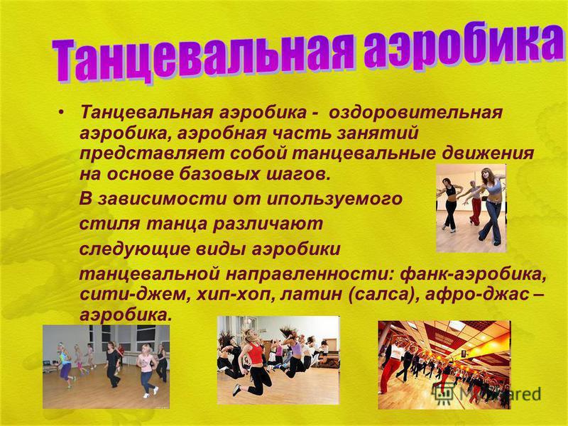 Танцевальная аэробика - оздоровительная аэробика, аэробная часть занятий представляет собой танцевальные движения на основе базовых шагов. В зависимости от используемого стиля танца различают следующие виды аэробики танцевальной направленности: фанк-