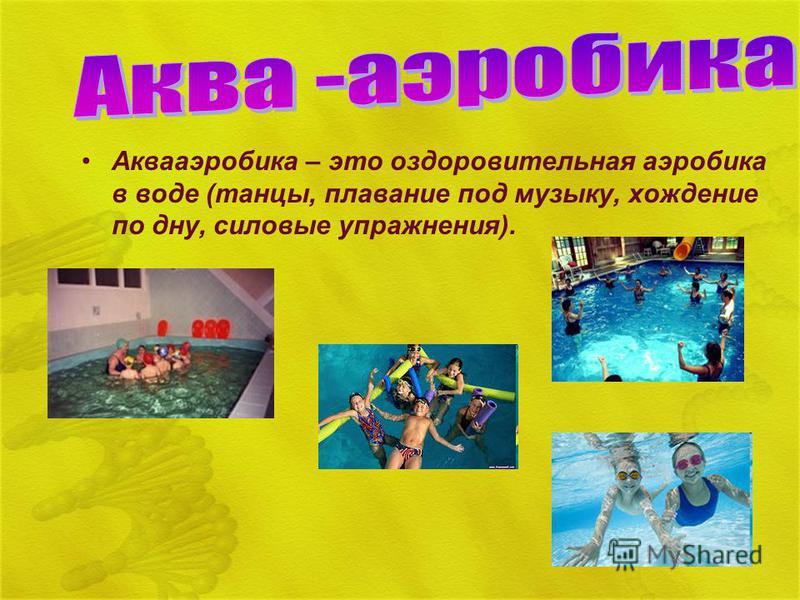 Аквааэробика – это оздоровительная аэробика в воде (танцы, плавание под музыку, хождение по дну, силовые упражнения).