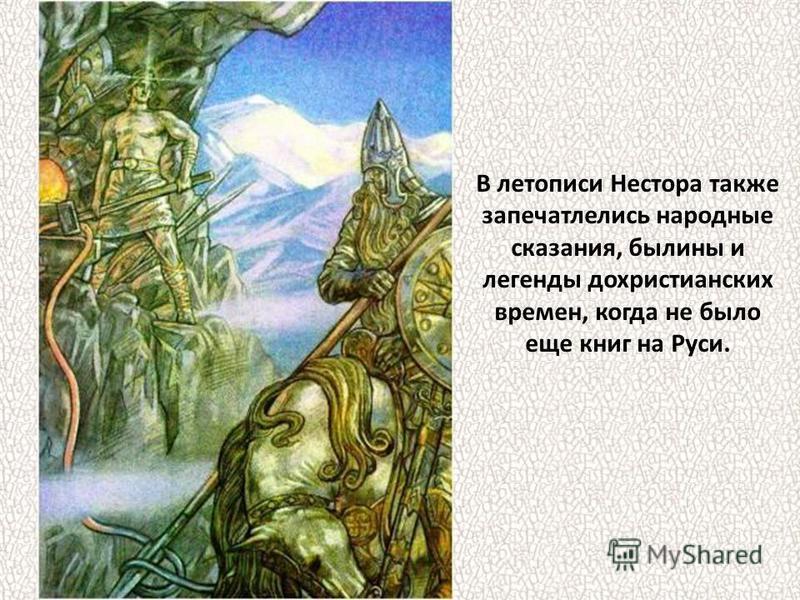 В летописи Нестора также запечатлелись народные сказания, былины и легенды дохристианских времен, когда не было еще книг на Руси.