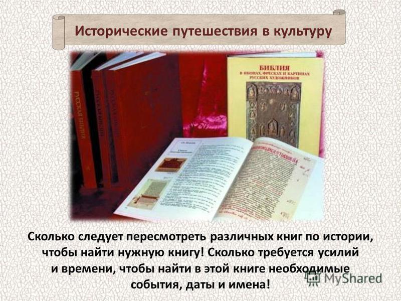 Сколько следует пересмотреть различных книг по истории, чтобы найти нужную книгу! Сколько требуется усилий и времени, чтобы найти в этой книге необходимые события, даты и имена! Исторические путешествия в культуру