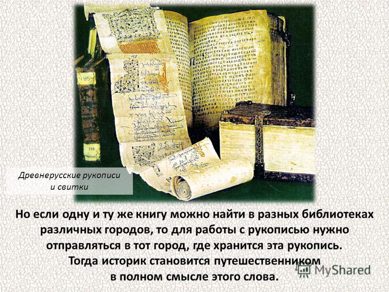 Но если одну и ту же книгу можно найти в разных библиотеках различных городов, то для работы с рукописью нужно отправляться в тот город, где хранится эта рукопись. Тогда историк становится путешественником в полном смысле этого слова. Древнерусские р