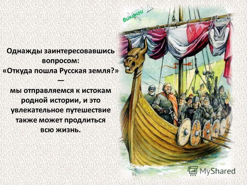 Однажды заинтересовавшись вопросом: «Откуда пошла Русская земля?» мы отправляемся к истокам родной истории, и это увлекательное путешествие также может продлиться всю жизнь. Викинги