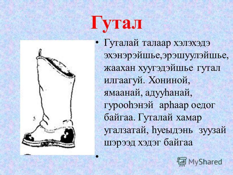 Гутал Гуталай талгар хэлэхэдэ эхэнэрэйшье,эрэшуулэйшье, жаахан хуугэдэйшье гутал илгаагуй. Хониной, ямаанай, адууhанай, гурооhэнэй арhаар оедог байгаа. Гуталай хаммер угалзатай, hуеыдэнь зуузай шэрээд хэдэг байгаа
